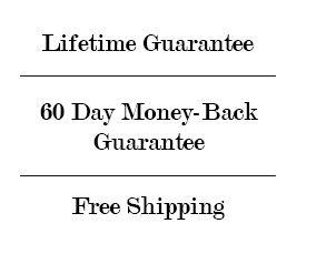 Lifetime Guarantee - 60 Day Money Back Guarantee - Free Shipping