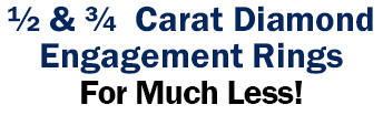 ½ and ¾ Carat Diamond Engagement Rings For Much Less!